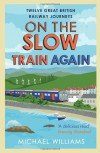 On the Slow Train Again: Twelve Great British Railway Journeys - Michael Williams