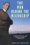 The Man Behind the Microchip: Robert Noyce and the Invention of Silicon Valley - Leslie Berlin