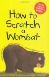 How to Scratch a Wombat: Where to Find It . . . What to Feed It . . . Why It Sleeps All Day - Bruce Whatley, Jackie French