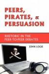 Peers, Pirates, and Persuasion: Rhetoric in the Peer-To-Peer Debates - John Logie