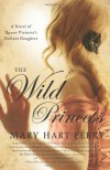 The Wild Princess: A Novel of Queen Victoria's Defiant Daughter - Mary Hart Perry