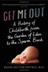 Get Me Out: A History of Childbirth from the Garden of Eden to the Sperm Bank - Randi Hutter Epstein