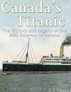 Canada's Titanic: The History and Legacy of the RMS Empress of Ireland - Charles River Editors