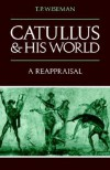 Catullus and His World: A Reappraisal - T.P. Wiseman