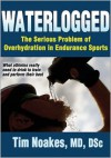 Waterlogged: The Serious Problem of Overhydration in Endurance Sports - Timothy Noakes