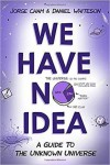 We Have No Idea: A Guide to the Unknown Universe - Jorge Cham, Daniel Whiteson