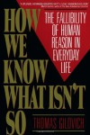 How We Know What Isn't So: The Fallibility of Human Reason in Everyday Life - Thomas Gilovich