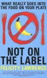 Not on the Label: What Really Goes Into the Food on Your Plate - Felicity Lawrence