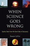When Science Goes Wrong: Twelve Tales From the Dark Side of Discovery - Simon LeVay