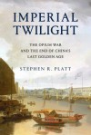 IMPERIAL TWILIGHT: The Opium War and the End of China's Last Golden Age - Stephen R. Platt