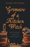 Grimoire of a Kitchen Witch: An Essential Guide to Witchcraft - Rachel Patterson