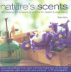 Nature's Scents: Harnessing the Powers of Aroma for Health & Wel: How natural flower, herb, spice and fruit fragrances can be used to invigorate, refresh, ... guide with 120 inspirational photographs. - Raje Airey