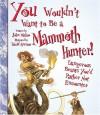 You Wouldn't Want to Be a Mammoth Hunter: Dangerous Beasts You'd Rather Not Encounter - John Malam, David Antram, David Salariya