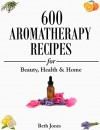 Aromatherapy: 600 Aromatherapy Recipes for Beauty, Health & Home - Plus Advice & Tips on How to Use Essential Oils - Beth Jones
