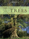 The Meaning of Trees: Botany, History, Healing, Lore - Fred Hageneder