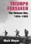 Triumph Forsaken: The Vietnam War, 1954-1965 (v. 1) - Mark Moyar