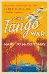 The Tango War: The Struggle for the Hearts, Minds and Riches of Latin America During World War II - Mary Jo McConahay