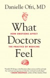 What Doctors Feel: How Emotions Affect the Practice of Medicine - Danielle Ofri