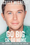 Go Big or Go Home: The Journey Toward the Dream - Scotty McCreery, Travis Thrasher