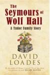 The Seymours of Wolf Hall: A Tudor Family Story - David Loades