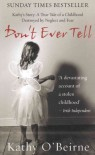 Don't Ever Tell: Kathy's Story: A True Tale of a Childhood Destroyed by Neglect and Fear - Kathy O'Beirne