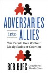 Adversaries into Allies: Win People Over Without Manipulation or Coercion - Bob Burg