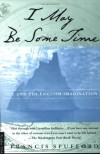 I May Be Some Time: Ice and the English Imagination - Francis Spufford