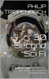 30 Second Sci Fi: Three hundred and sixty-five stories of a science-fictional nature - Philip Trippenbach