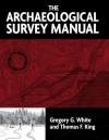 The Archeological Survey Manual - Gregory G. White, Thomas F. King