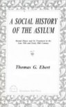 A Social History of the Asylum: Mental Illness and Its Treatment in the Late 19th and Early 20th Century - Thomas G. Ebert