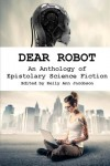 Dear Robot: An Anthology of Epistolary Science Fiction - Kelly Ann Jacobson