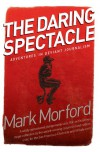 Daring Spectacle: Adventures in Deviant Journalism - Mark Morford