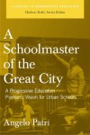 A Schoolmaster of the Great City: A Progressive Educator's Pioneering Vision for Urban Schools - Angelo Patri