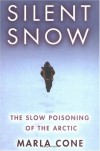 Silent Snow: The Slow Poisoning of the Arctic - Marla Cone