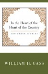 In the Heart of the Heart of the Country and Other Stories - William H. Gass