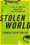 Stolen World: A Tale of Reptiles, Smugglers, and Skulduggery - Jennie Erin Smith