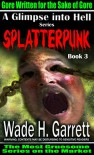 Splatterpunk - Gore Written for the Sake of Gore (A Glimpse into Hell Book 3) - Wade H. Garrett