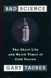 Bad Science: The Short Life and Weird Times of Cold Fusion - Gary Taubes