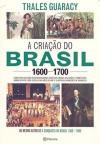 A Criação do Brasil 1600-1700: Como uma Geração de Desbravadores implacáveis desafiou Coroas, Leis, Fronteiras e Exércitos Católicos e Protestantes, ... Quadrados e Ilimitadas Ambições de Grandeza - THALES GUARACY