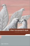The Innocent Eye: On Modern Literature and the Arts - Roger Shattuck