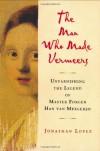 The Man Who Made Vermeers: Unvarnishing the Legend of Master Forger Han van Meegeren - Jonathan Lopez