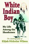 White Indian Boy: My Life Among The Shoshones - Elijah Nicholas Wilson