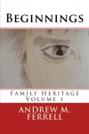 Beginnings: Family Heritage Volume 1 - Mr. Andrew M Ferrell