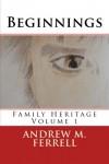 Beginnings: Family Heritage Volume 1 - Mr. Andrew M Ferrell