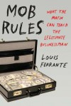Mob Rules: What the Mafia Can Teach the Legitimate Businessman - Louis Ferrante