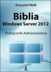 Biblia Windows Server 2012. Podręcznik Administratora - Krzysztof Wołk