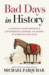 Bad Days in History: A Gleefully Grim Chronicle of Misfortune, Mayhem, and Misery for Every Day of the Year - Michael Farquhar