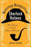 Success Secrets of Sherlock Holmes: Life Lessons from the Master Detective - David Acord