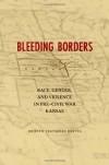 Bleeding Borders: Race, Gender, and Violence in Pre-Civil War Kansas - Kristen Tegtmeier Oertel