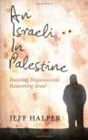 An Israeli in Palestine: Resisting Dispossession, Redeeming Israel - Jeff Halper